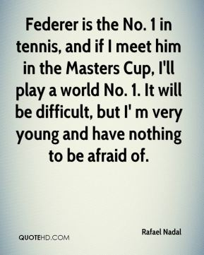 Rafael Nadal  - Federer is the No. 1 in tennis, and if I meet him in the Masters Cup, I'll play a world No. 1. It will be difficult, but I' m very young and have nothing to be afraid of.