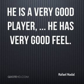 He is a very good player, ... He has very good feel.