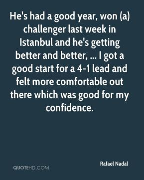 He's had a good year, won (a) challenger last week in Istanbul and he's getting better and better, ... I got a good start for a 4-1 lead and felt more comfortable out there which was good for my confidence.