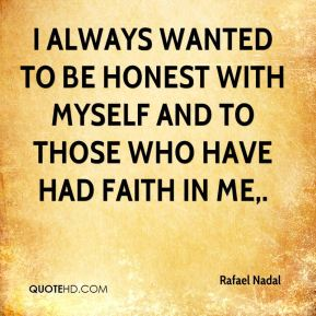 I always wanted to be honest with myself and to those who have had faith in me.