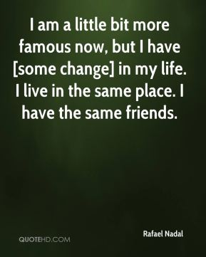 I am a little bit more famous now, but I have [some change] in my life. I live in the same place. I have the same friends.