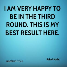 Rafael Nadal  - I am very happy to be in the third round. This is my best result here.
