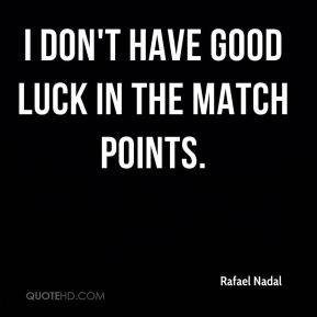 I don't have good luck in the match points.