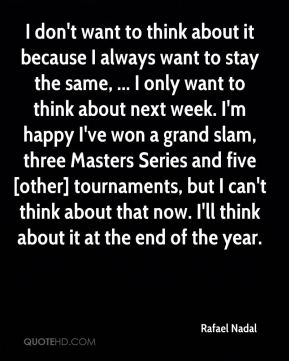 I don't want to think about it because I always want to stay the same, ... I only want to think about next week. I'm happy I've won a grand slam, three Masters Series and five [other] tournaments, but I can't think about that now. I'll think about it at the end of the year.