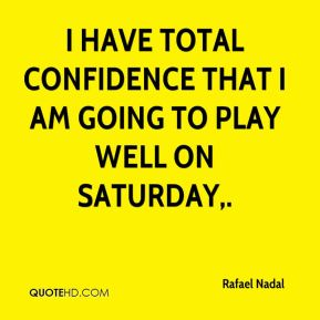 I have total confidence that I am going to play well on Saturday.