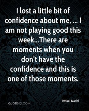 I lost a little bit of confidence about me, ... I am not playing good this week...There are moments when you don't have the confidence and this is one of those moments.
