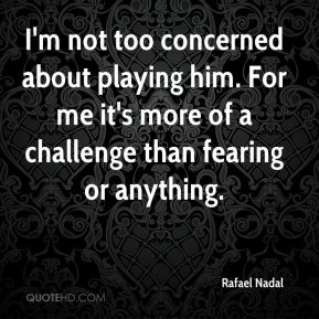 Rafael Nadal  - I'm not too concerned about playing him. For me it's more of a challenge than fearing or anything.