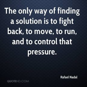 The only way of finding a solution is to fight back, to move, to run, and to control that pressure.
