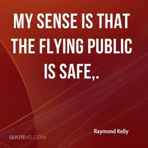 My sense is that the flying public is safe.