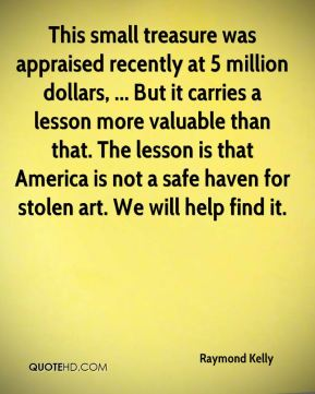 Raymond Kelly  - This small treasure was appraised recently at 5 million dollars, ... But it carries a lesson more valuable than that. The lesson is that America is not a safe haven for stolen art. We will help find it.