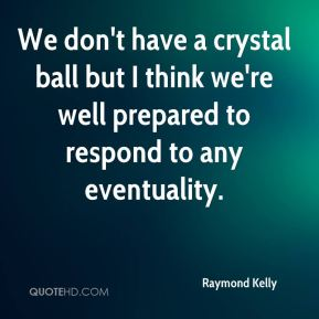 We don't have a crystal ball but I think we're well prepared to respond to any eventuality.