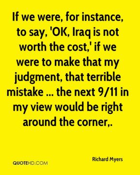 If we were, for instance, to say, 'OK, Iraq is not worth the cost,' if we were to make that my judgment, that terrible mistake ... the next 9/11 in my view would be right around the corner.