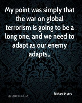 My point was simply that the war on global terrorism is going to be a long one, and we need to adapt as our enemy adapts.