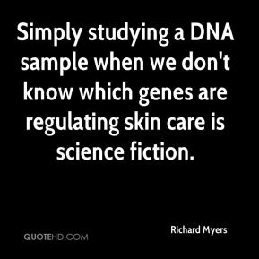 Richard Myers  - Simply studying a DNA sample when we don't know which genes are regulating skin care is science fiction.