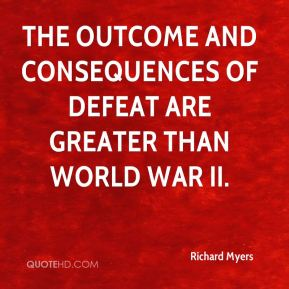 the outcome and consequences of defeat are greater than World War II.