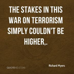 The stakes in this war on terrorism simply couldn't be higher.