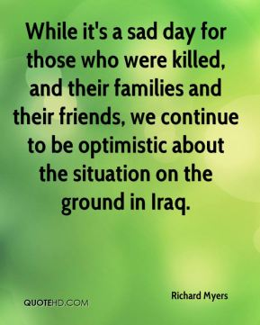 While it's a sad day for those who were killed, and their families and their friends, we continue to be optimistic about the situation on the ground in Iraq.