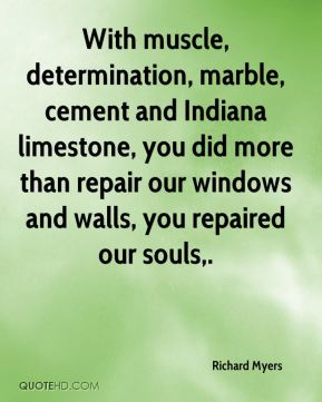 Richard Myers  - With muscle, determination, marble, cement and Indiana limestone, you did more than repair our windows and walls, you repaired our souls.