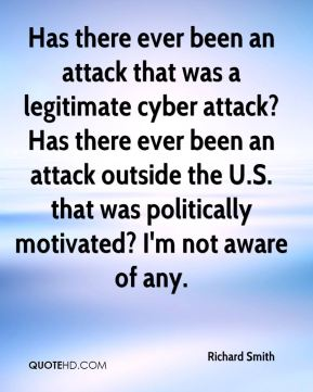 Has there ever been an attack that was a legitimate cyber attack? Has there ever been an attack outside the U.S. that was politically motivated? I'm not aware of any.