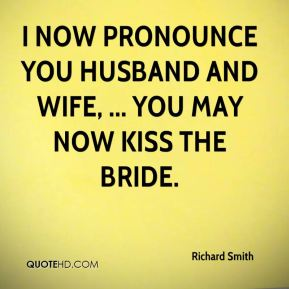 I now pronounce you husband and wife, ... You may now kiss the bride.