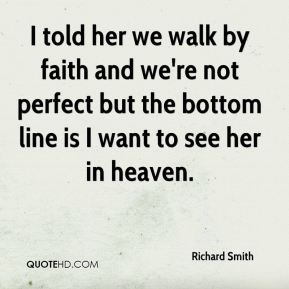 Richard Smith  - I told her we walk by faith and we're not perfect but the bottom line is I want to see her in heaven.