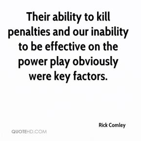 Rick Comley  - Their ability to kill penalties and our inability to be effective on the power play obviously were key factors.