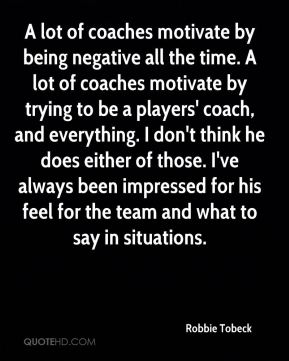 Robbie Tobeck  - A lot of coaches motivate by being negative all the time. A lot of coaches motivate by trying to be a players' coach, and everything. I don't think he does either of those. I've always been impressed for his feel for the team and what to say in situations.