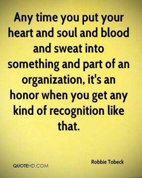 Robbie Tobeck  - Any time you put your heart and soul and blood and sweat into something and part of an organization, it's an honor when you get any kind of recognition like that.