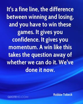 Robbie Tobeck  - It's a fine line, the difference between winning and losing, and you have to win these games. It gives you confidence. It gives you momentum. A win like this takes the question away of whether we can do it. We've done it now.