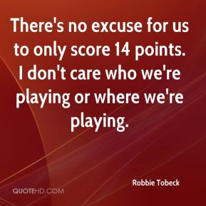 Robbie Tobeck  - There's no excuse for us to only score 14 points. I don't care who we're playing or where we're playing.