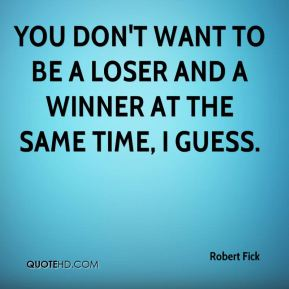 Robert Fick  - You don't want to be a loser and a winner at the same time, I guess.