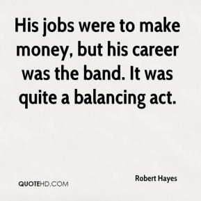 Robert Hayes  - His jobs were to make money, but his career was the band. It was quite a balancing act.