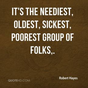 Robert Hayes  - It's the neediest, oldest, sickest, poorest group of folks.