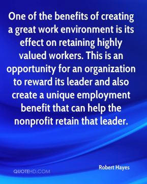 Robert Hayes  - One of the benefits of creating a great work environment is its effect on retaining highly valued workers. This is an opportunity for an organization to reward its leader and also create a unique employment benefit that can help the nonprofit retain that leader.