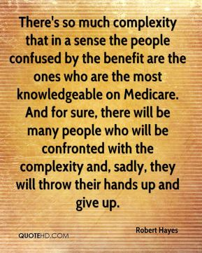 There's so much complexity that in a sense the people confused by the benefit are the ones who are the most knowledgeable on Medicare. And for sure, there will be many people who will be confronted with the complexity and, sadly, they will throw their hands up and give up.