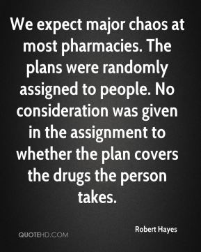 We expect major chaos at most pharmacies. The plans were randomly assigned to people. No consideration was given in the assignment to whether the plan covers the drugs the person takes.