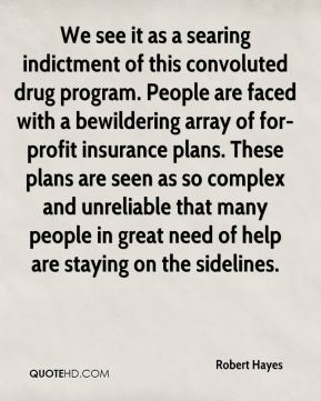 Robert Hayes  - We see it as a searing indictment of this convoluted drug program. People are faced with a bewildering array of for-profit insurance plans. These plans are seen as so complex and unreliable that many people in great need of help are staying on the sidelines.