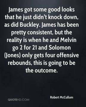 Robert McCullum  - James got some good looks that he just didn't knock down, as did Buckley. James has been pretty consistent, but the reality is when he and Melvin go 2 for 21 and Solomon (Jones) only gets four offensive rebounds, this is going to be the outcome.
