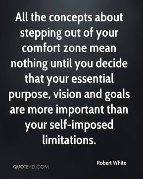 All the concepts about stepping out of your comfort zone mean nothing until you decide that your essential purpose, vision and goals are more important than your self-imposed limitations.