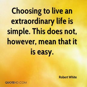 Robert White  - Choosing to live an extraordinary life is simple. This does not, however, mean that it is easy.