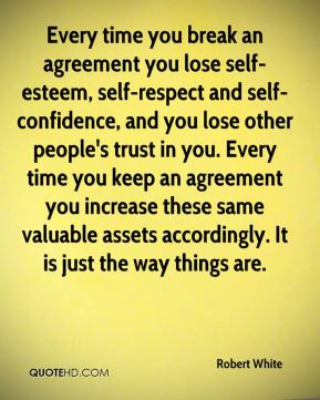 Robert White  - Every time you break an agreement you lose self-esteem, self-respect and self-confidence, and you lose other people's trust in you. Every time you keep an agreement you increase these same valuable assets accordingly. It is just the way things are.