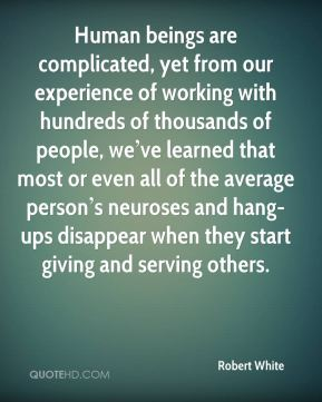 Human beings are complicated, yet from our experience of working with hundreds of thousands of people, we've learned that most or even all of the average person's neuroses and hang-ups disappear when they start giving and serving others.
