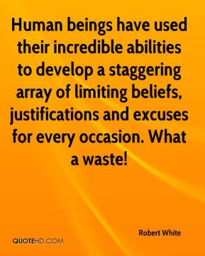 Human beings have used their incredible abilities to develop a staggering array of limiting beliefs, justifications and excuses for every occasion. What a waste!