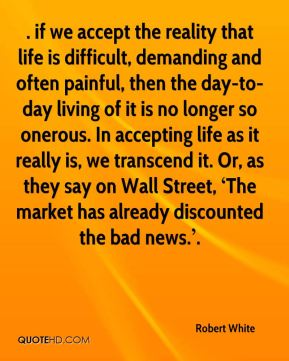 ……. if we accept the reality that life is difficult, demanding and often painful, then the day-to-day living of it is no longer so onerous. In accepting life as it really is, we transcend it. Or, as they say on Wall Street, 'The market has already discounted the bad news.'.