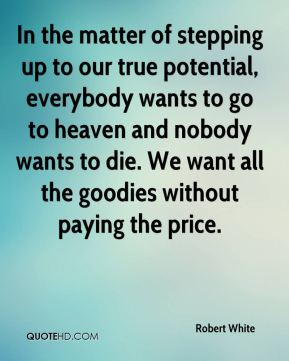 Robert White  - In the matter of stepping up to our true potential, everybody wants to go to heaven and nobody wants to die. We want all the goodies without paying the price.