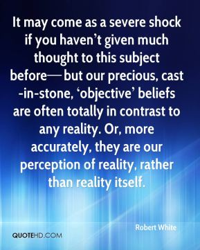 It may come as a severe shock if you haven't given much thought to this subject before—but our precious, cast-in-stone, 'objective' beliefs are often totally in contrast to any reality. Or, more accurately, they are our perception of reality, rather than reality itself.