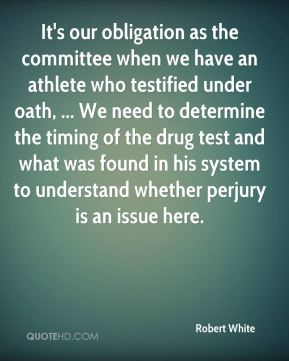 Robert White  - It's our obligation as the committee when we have an athlete who testified under oath, ... We need to determine the timing of the drug test and what was found in his system to understand whether perjury is an issue here.