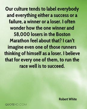 Robert White  - Our culture tends to label everybody and everything either a success or a failure, a winner or a loser. I often wonder how the one winner and 58,000 losers in the Boston Marathon feel about that? I can't imagine even one of those runners thinking of himself as a loser. I believe that for every one of them, to run the race well is to succeed.