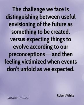 The challenge we face is distinguishing between useful envisioning of the future as something to be created, versus expecting things to evolve according to our preconceptions—and then feeling victimized when events don't unfold as we expected.