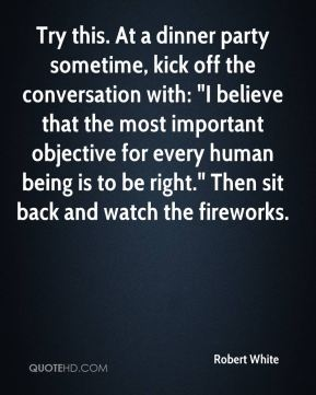 """Try this. At a dinner party sometime, kick off the conversation with: """"I believe that the most important objective for every human being is to be right."""" Then sit back and watch the fireworks."""